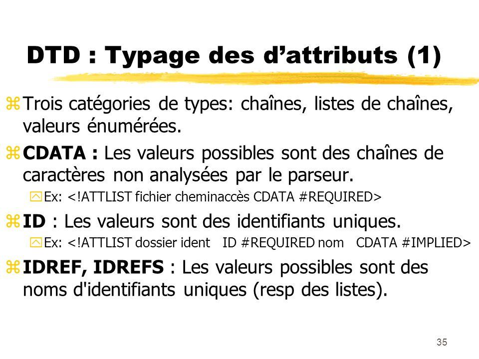35 DTD : Typage des dattributs (1) zTrois catégories de types: chaînes, listes de chaînes, valeurs énumérées. zCDATA : Les valeurs possibles sont des