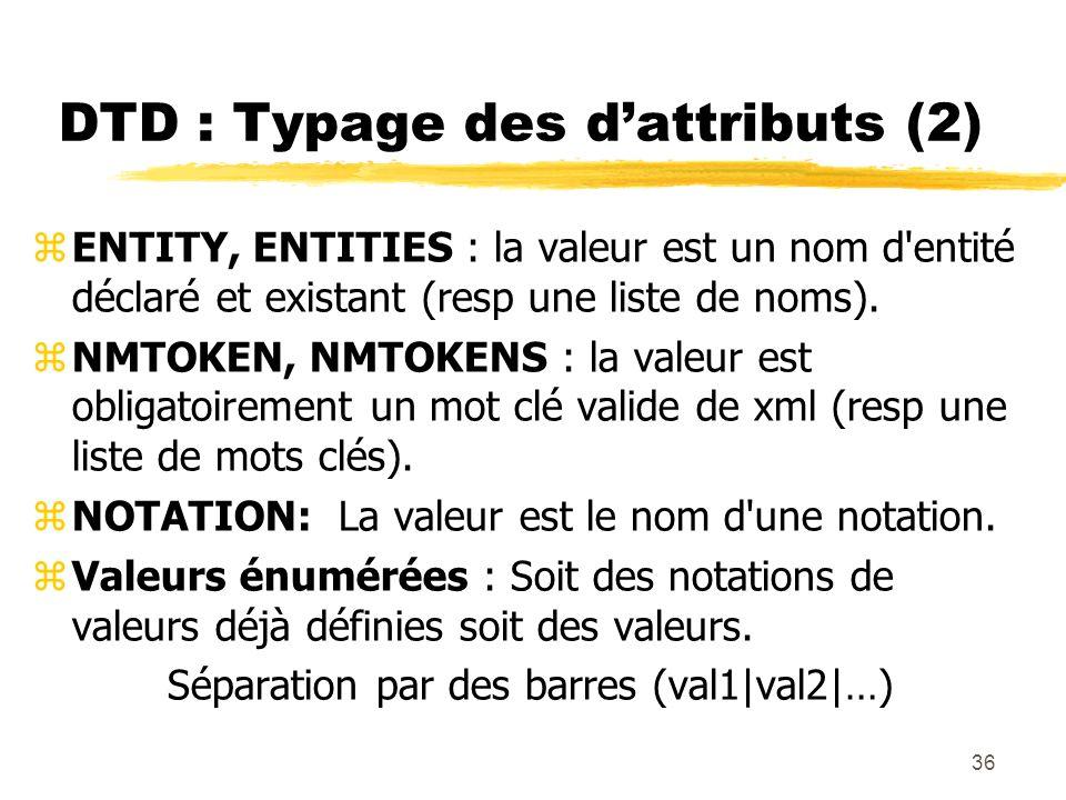 36 DTD : Typage des dattributs (2) zENTITY, ENTITIES : la valeur est un nom d'entité déclaré et existant (resp une liste de noms). zNMTOKEN, NMTOKENS