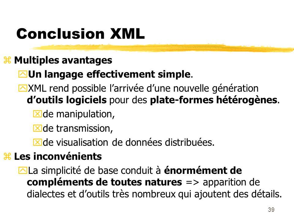 39 Conclusion XML zMultiples avantages yUn langage effectivement simple. yXML rend possible larrivée dune nouvelle génération doutils logiciels pour d