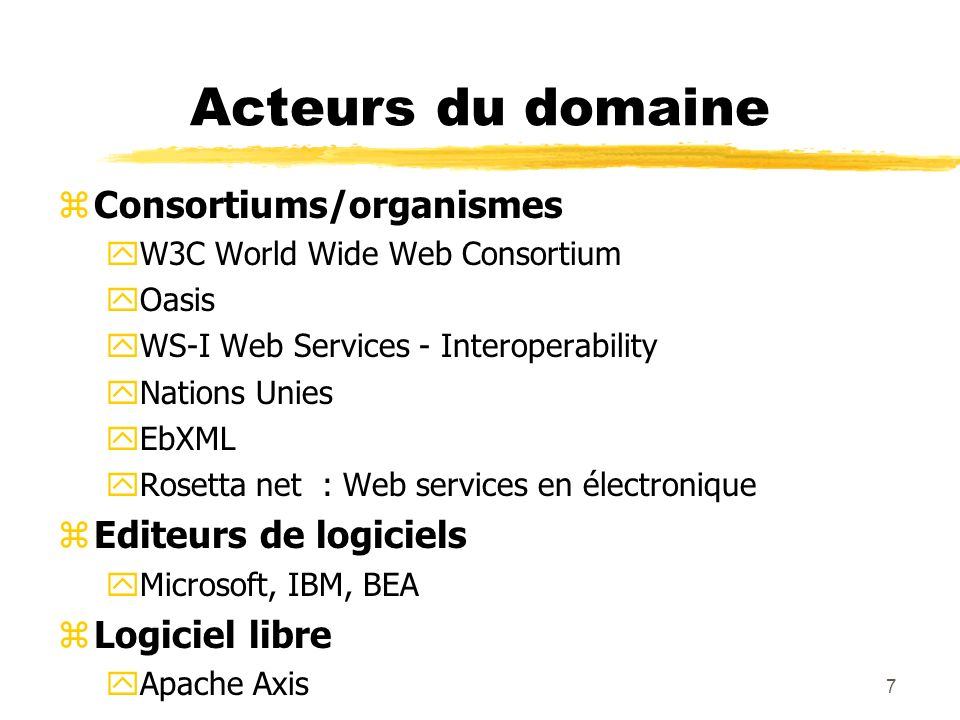 7 Acteurs du domaine zConsortiums/organismes yW3C World Wide Web Consortium yOasis yWS-I Web Services - Interoperability yNations Unies yEbXML yRosett