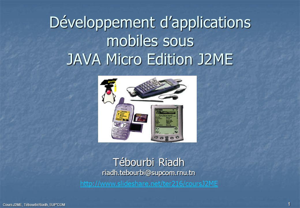 Cours J2ME, Tébourbi Riadh, SUP COM 2 Présentation de J2ME Historiquement, Sun a proposé plusieurs plate-formes pour le développement d applications sur des machines possédant des ressources réduites, typiquement celles ne pouvant exécuter une JVM répondant aux spécifications complètes de la plate-forme J2SE.