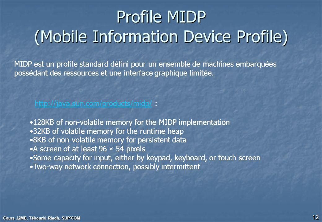 Cours J2ME, Tébourbi Riadh, SUP'COM 12 Profile MIDP (Mobile Information Device Profile) MIDP est un profile standard défini pour un ensemble de machin
