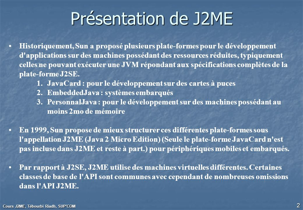 Cours J2ME, Tébourbi Riadh, SUP COM 3 3 Plateformes Java Java2 Standard Edition (J2SE) Java2 Enterprise Edition (J2EE) Java2 Micro Edition (J2ME) Java 2 Platform Applications : Standards desktop & Workstation Serveurs, Applications Entreprise Petites mémoires Périphériques à Constraintes