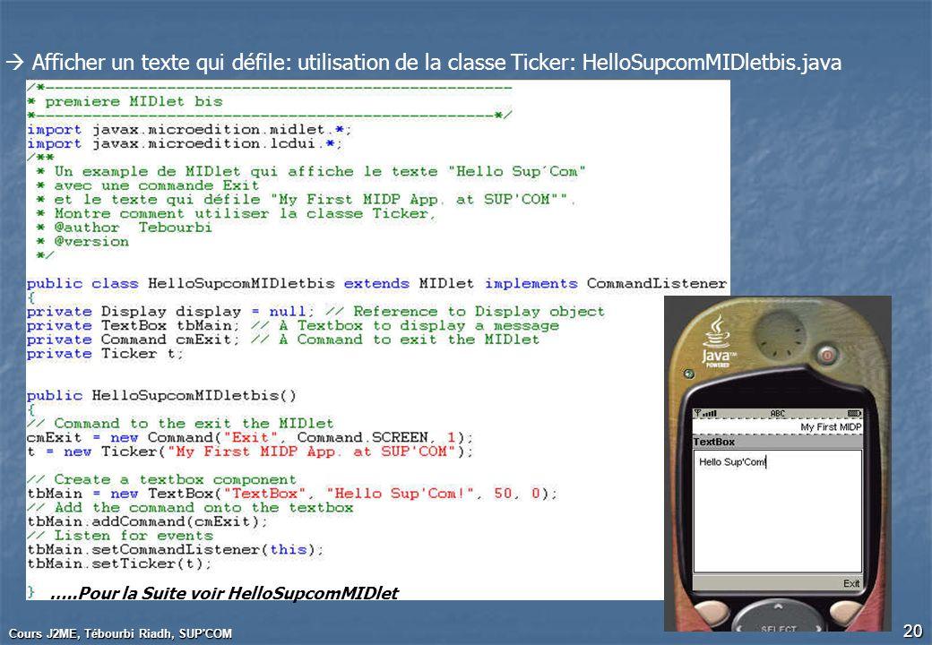 Cours J2ME, Tébourbi Riadh, SUP'COM 20 Afficher un texte qui défile: utilisation de la classe Ticker: HelloSupcomMIDletbis.java …..Pour la Suite voir