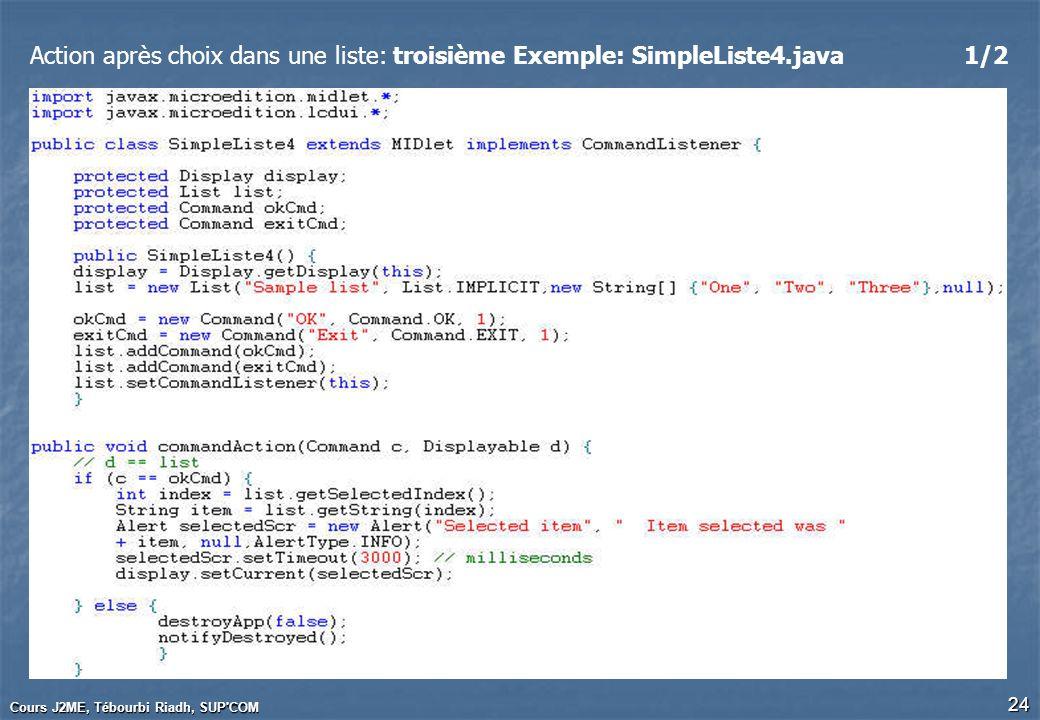Cours J2ME, Tébourbi Riadh, SUP'COM 24 Action après choix dans une liste: troisième Exemple: SimpleListe4.java1/2