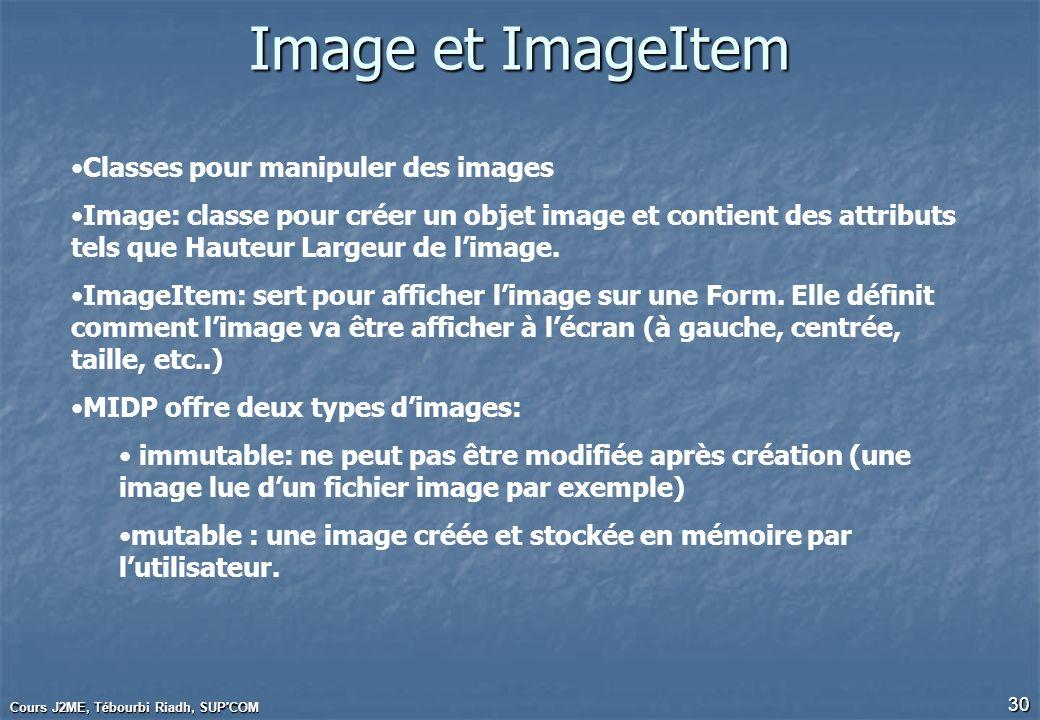 Cours J2ME, Tébourbi Riadh, SUP'COM 30 Image et ImageItem Classes pour manipuler des images Image: classe pour créer un objet image et contient des at