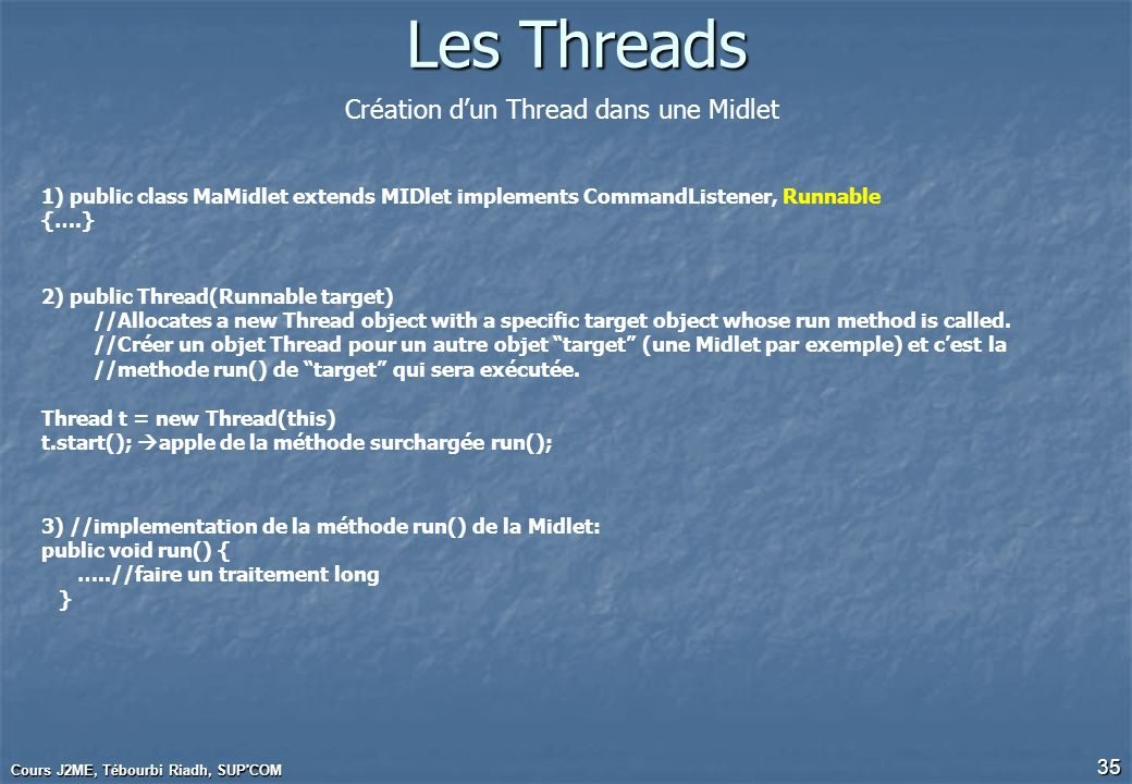 Cours J2ME, Tébourbi Riadh, SUP'COM 35 Les Threads 1) public class MaMidlet extends MIDlet implements CommandListener, Runnable {….} Création dun Thre