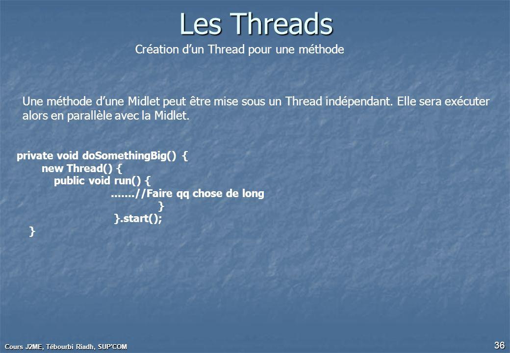 Cours J2ME, Tébourbi Riadh, SUP'COM 36 Les Threads Création dun Thread pour une méthode Une méthode dune Midlet peut être mise sous un Thread indépend