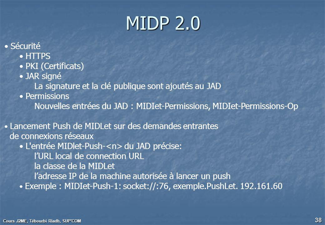 Cours J2ME, Tébourbi Riadh, SUP'COM 38 MIDP 2.0 Sécurité HTTPS PKI (Certificats) JAR signé La signature et la clé publique sont ajoutés au JAD Permiss