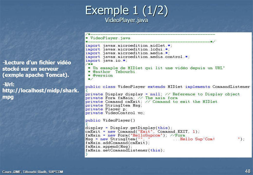 Cours J2ME, Tébourbi Riadh, SUP'COM 48 Exemple 1 (1/2) VideoPlayer.java Lecture dun fichier vidéo stocké sur un serveur (exmple apache Tomcat). Url: h