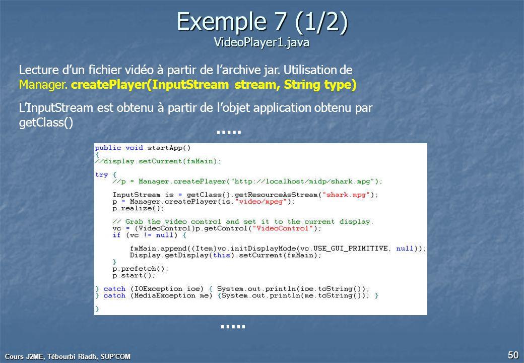 Cours J2ME, Tébourbi Riadh, SUP'COM 50 Exemple 7 (1/2) VideoPlayer1.java ….. Lecture dun fichier vidéo à partir de larchive jar. Utilisation de Manage