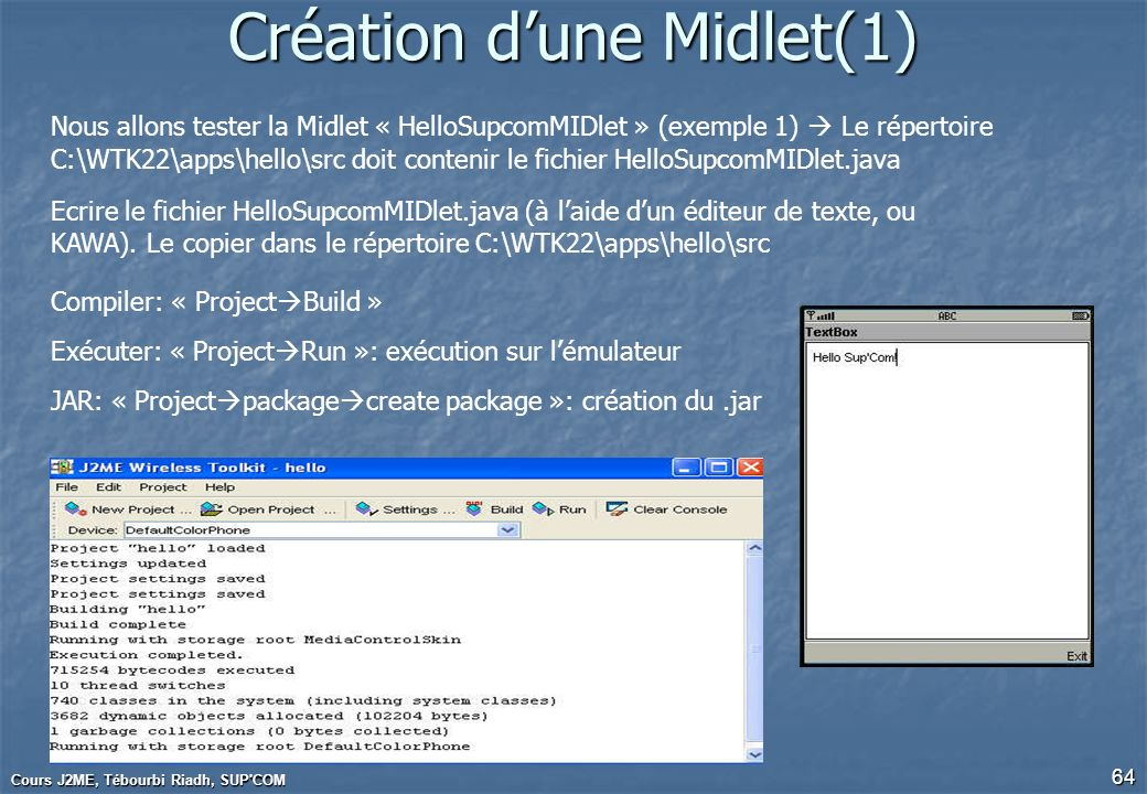 Cours J2ME, Tébourbi Riadh, SUP'COM 64 Création dune Midlet(1) Nous allons tester la Midlet « HelloSupcomMIDlet » (exemple 1) Le répertoire C:\WTK22\a
