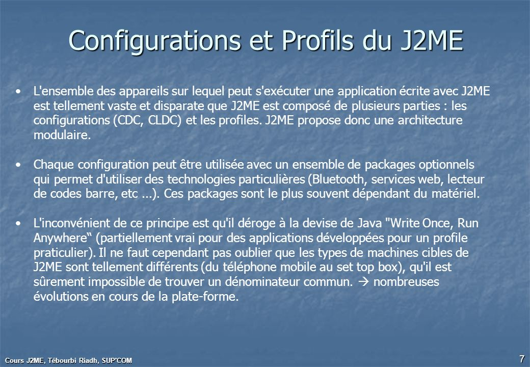 Cours J2ME, Tébourbi Riadh, SUP COM 28 Example 4 (1/2) Form1.java import javax.microedition.midlet.*; import javax.microedition.lcdui.*; public class Form1 extends MIDlet implements ItemStateListener { protected Display display; protected Form form; public Form1() { display = Display.getDisplay(this); form = new Form( Info entry form ); form.append(new TextField( Name , , 10, TextField.ANY)); form.append(new Gauge( Age (0-100) , true, 10, 2)); form.append(new ChoiceGroup( Job , Choice.EXCLUSIVE, new String[] {active , student }, null)); form.setItemStateListener(this); }