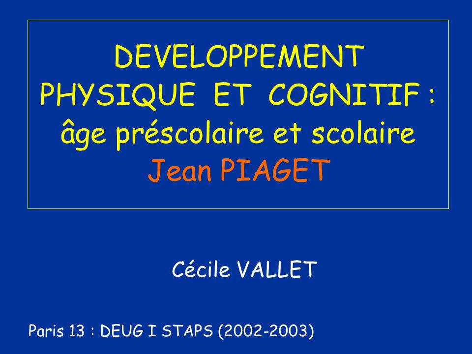DEVELOPPEMENT PHYSIQUE ET COGNITIF : âge préscolaire et scolaire Jean PIAGET Cécile VALLET Paris 13 : DEUG I STAPS (2002-2003)