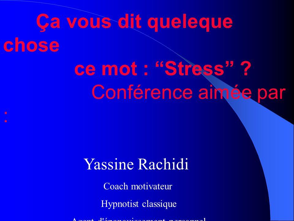 Ça vous dit queleque chose ce mot : Stress ? Conférence aimée par : Yassine Rachidi Coach motivateur Hypnotist classique Agent d'épanouissement person