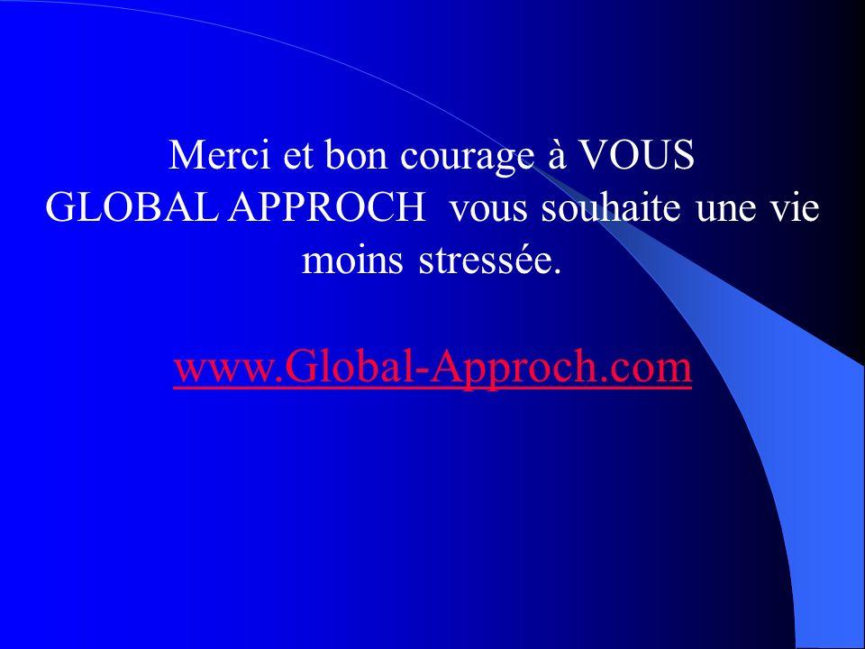 Merci et bon courage à VOUS GLOBAL APPROCH vous souhaite une vie moins stressée. www.Global-Approch.com