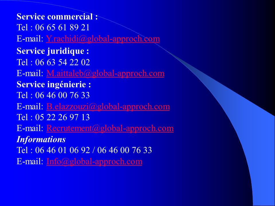 Service commercial : Tel : 06 65 61 89 21 E-mail: Y.rachidi@global-approch.comY.rachidi@global-approch.com Service juridique : Tel : 06 63 54 22 02 E-mail: M.aittaleb@global-approch.comM.aittaleb@global-approch.com Service ingénierie : Tel : 06 46 00 76 33 E-mail: B.elazzouzi@global-approch.comB.elazzouzi@global-approch.com Tel : 05 22 26 97 13 E-mail: Recrutement@global-approch.comRecrutement@global-approch.com Informations Tel : 06 46 01 06 92 / 06 46 00 76 33 E-mail: Info@global-approch.comInfo@global-approch.com