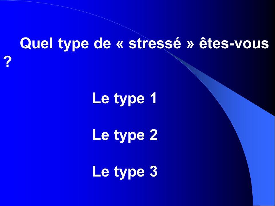 Quel type de « stressé » êtes-vous ? Le type 1 Le type 2 Le type 3
