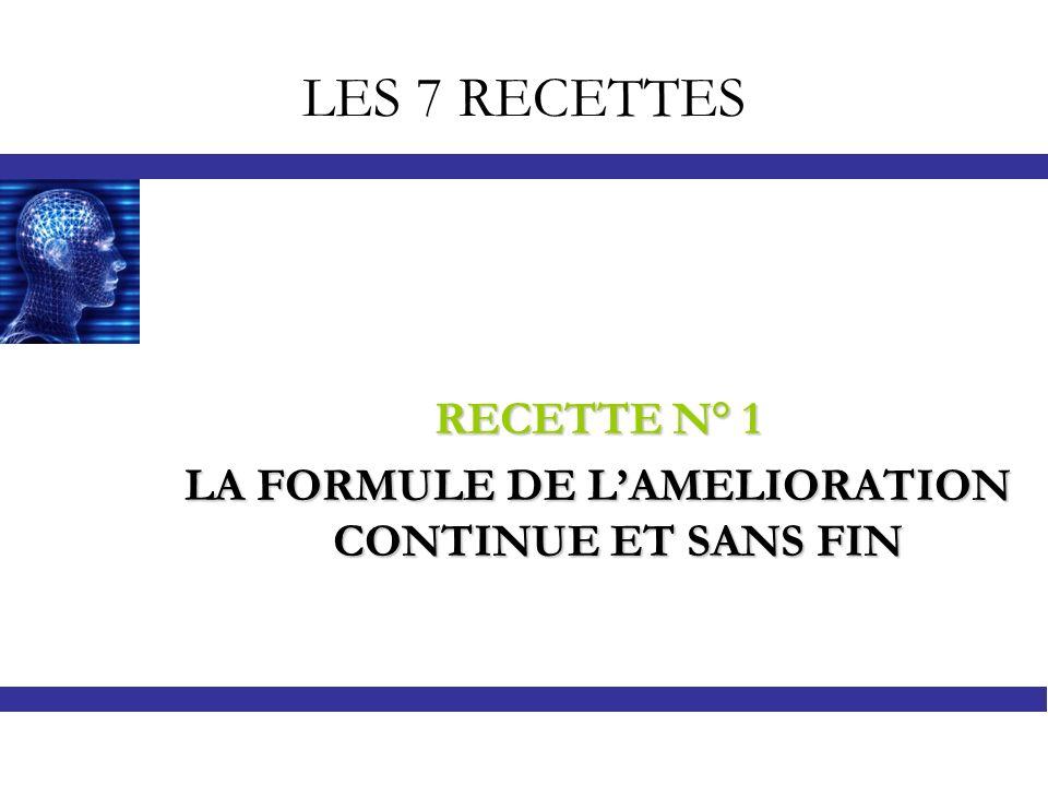 LES 7 RECETTES RECETTE N° 1 LA FORMULE DE LAMELIORATION CONTINUE ET SANS FIN