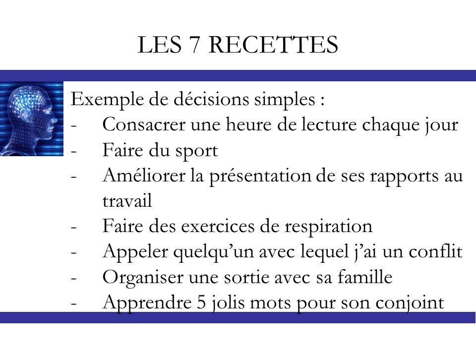 LES 7 RECETTES Exemple de décisions simples : -Consacrer une heure de lecture chaque jour -Faire du sport -Améliorer la présentation de ses rapports a