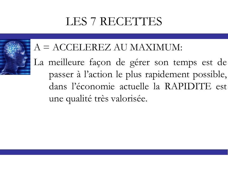 LES 7 RECETTES A = ACCELEREZ AU MAXIMUM: La meilleure façon de gérer son temps est de passer à laction le plus rapidement possible, dans léconomie act