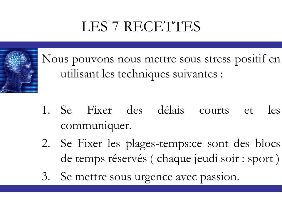 LES 7 RECETTES Nous pouvons nous mettre sous stress positif en utilisant les techniques suivantes : 1.Se Fixer des délais courts et les communiquer. 2