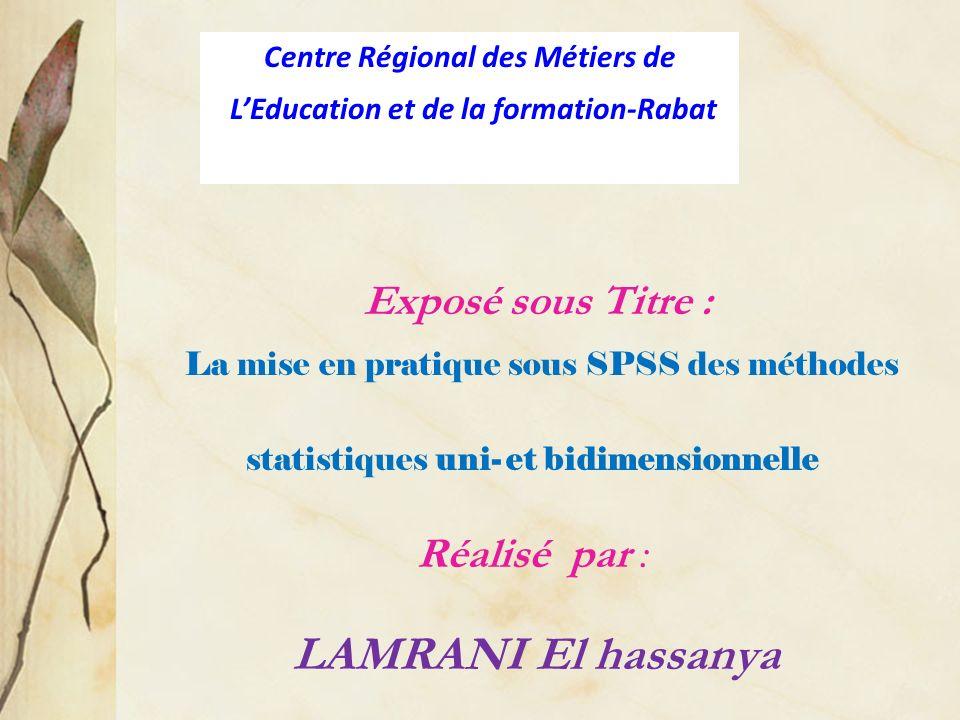 Exposé sous Titre : La mise en pratique sous SPSS des méthodes statistiques uni- et bidimensionnelle Réalisé par : LAMRANI El hassanya Centre Régional