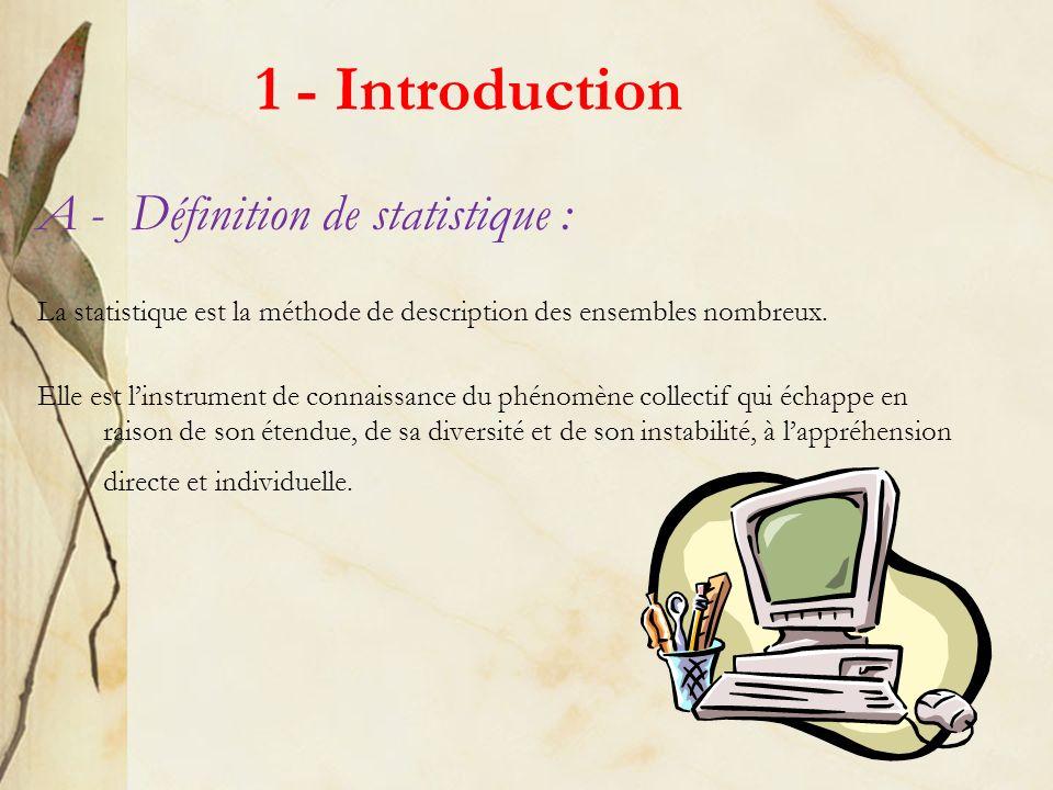 1 - Introduction A - Définition de statistique : La statistique est la méthode de description des ensembles nombreux. Elle est linstrument de connaiss