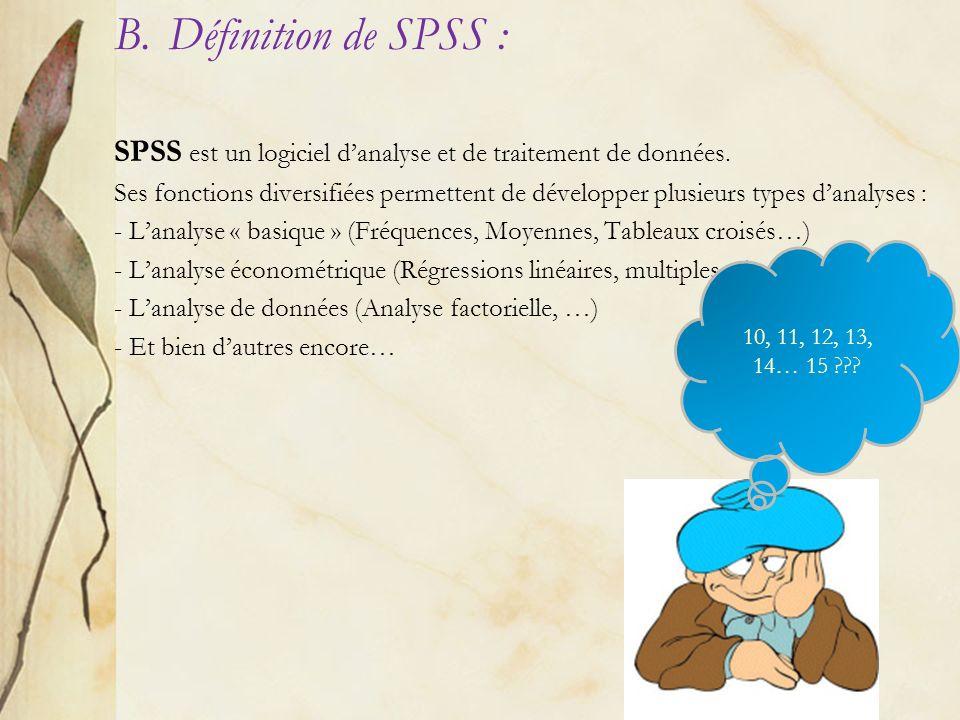 B.Définition de SPSS : SPSS est un logiciel danalyse et de traitement de données. Ses fonctions diversifiées permettent de développer plusieurs types