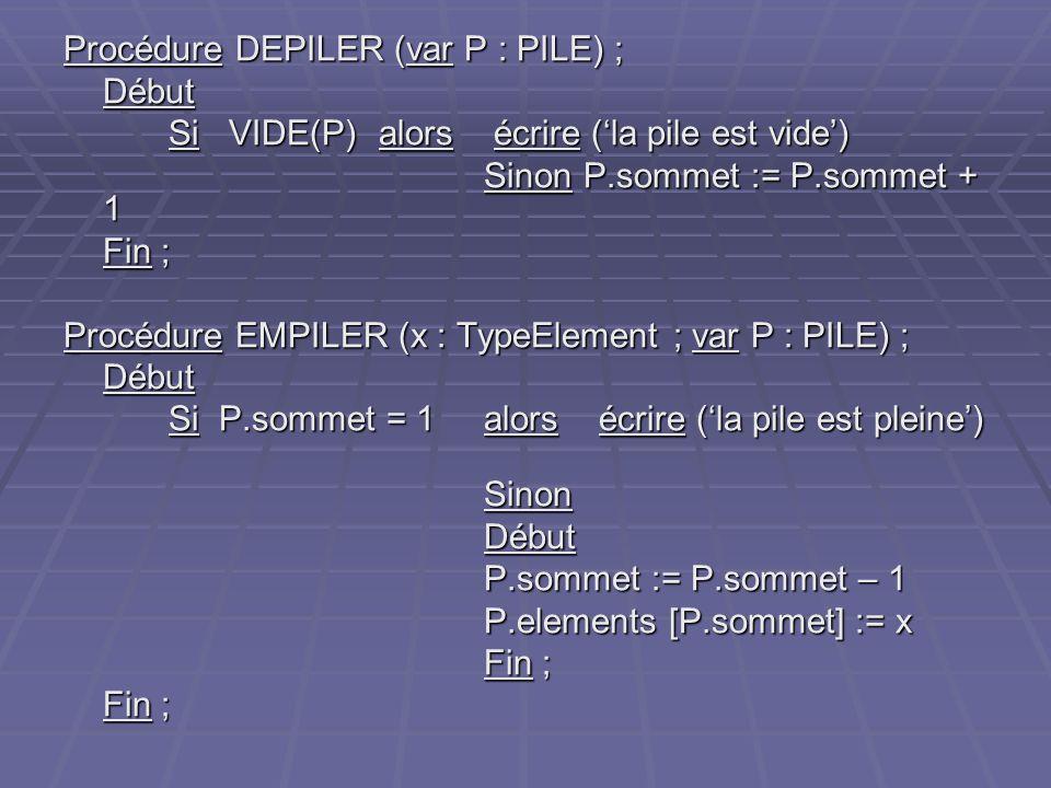 Procédure DEPILER (var P : PILE) ; Début Si VIDE(P) alors écrire (la pile est vide) Sinon P.sommet := P.sommet + 1 Fin ; Procédure EMPILER (x : TypeEl