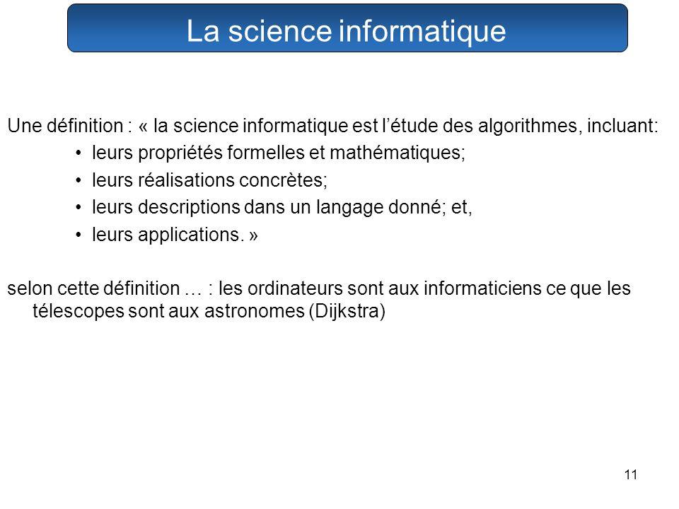 11 La science informatique Une définition : « la science informatique est létude des algorithmes, incluant: leurs propriétés formelles et mathématique