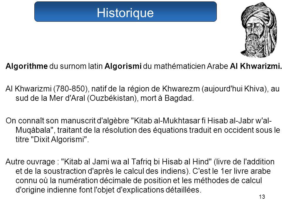 13 Algorithme du surnom latin Algorismi du mathématicien Arabe Al Khwarizmi. Al Khwarizmi (780-850), natif de la région de Khwarezm (aujourd'hui Khiva