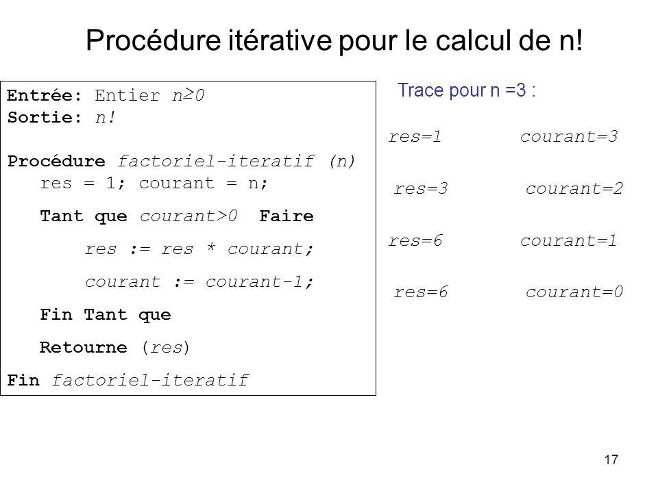 17 Procédure itérative pour le calcul de n! Entrée: Entier n0 Sortie: n! Procédure factoriel-iteratif (n) res = 1; courant = n; Tant que courant>0 Fai