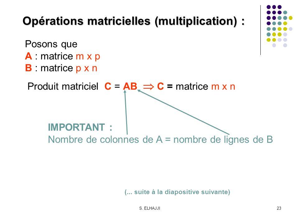 S. ELHAJJI23 Opérations matricielles (multiplication) : Posons que A : matrice m x p B : matrice p x n Produit matriciel C = AB C = matrice m x n IMPO