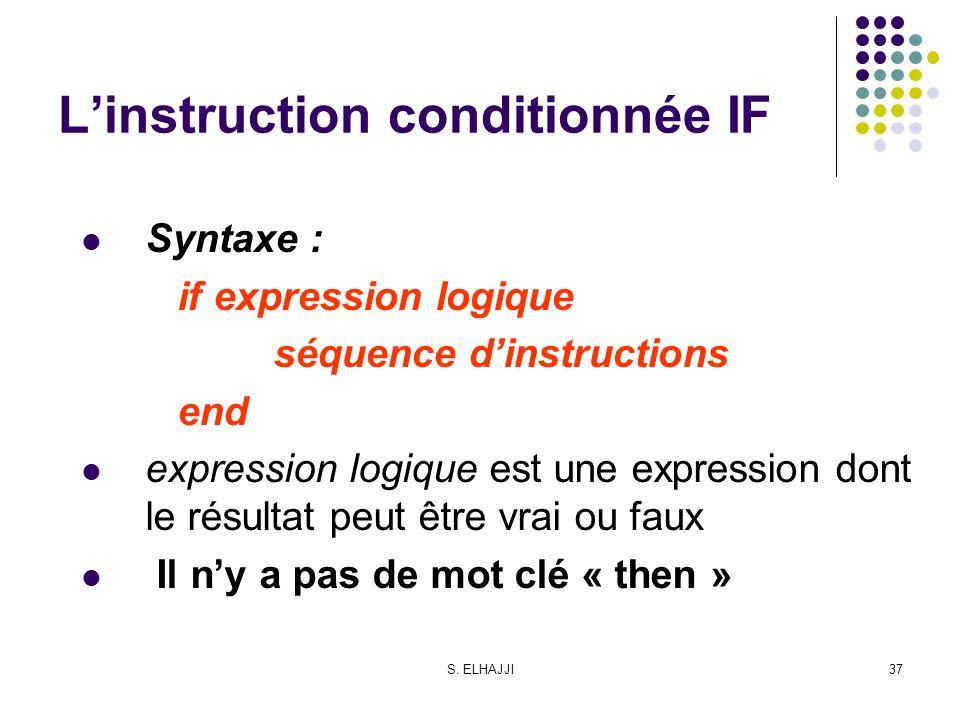 S. ELHAJJI37 Linstruction conditionnée IF Syntaxe : if expression logique séquence dinstructions end expression logique est une expression dont le rés