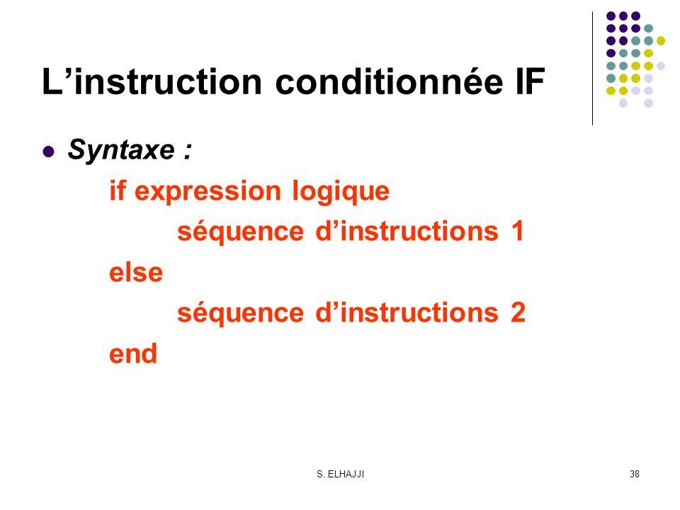 S. ELHAJJI38 Linstruction conditionnée IF Syntaxe : if expression logique séquence dinstructions 1 else séquence dinstructions 2 end