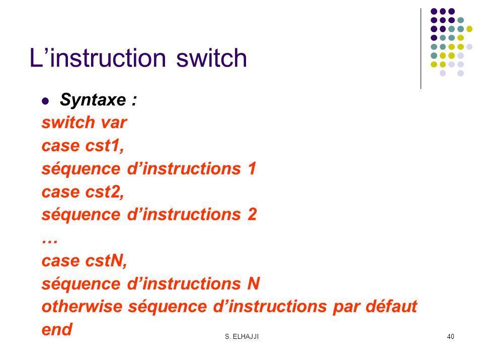 S. ELHAJJI40 Linstruction switch Syntaxe : switch var case cst1, séquence dinstructions 1 case cst2, séquence dinstructions 2 … case cstN, séquence di