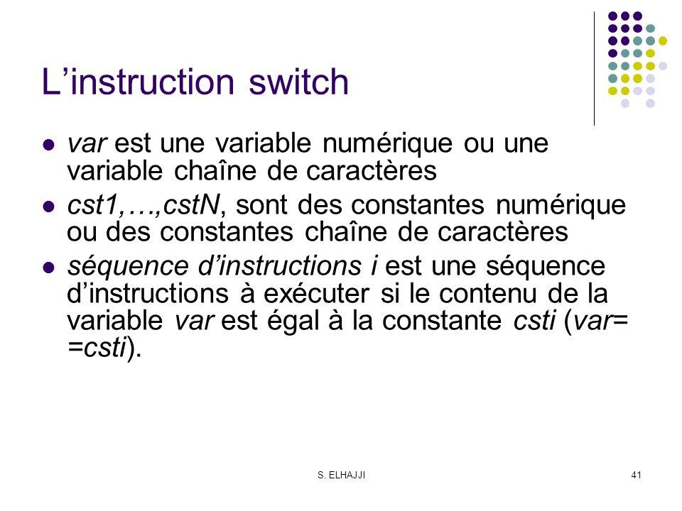 S. ELHAJJI41 Linstruction switch var est une variable numérique ou une variable chaîne de caractères cst1,…,cstN, sont des constantes numérique ou des