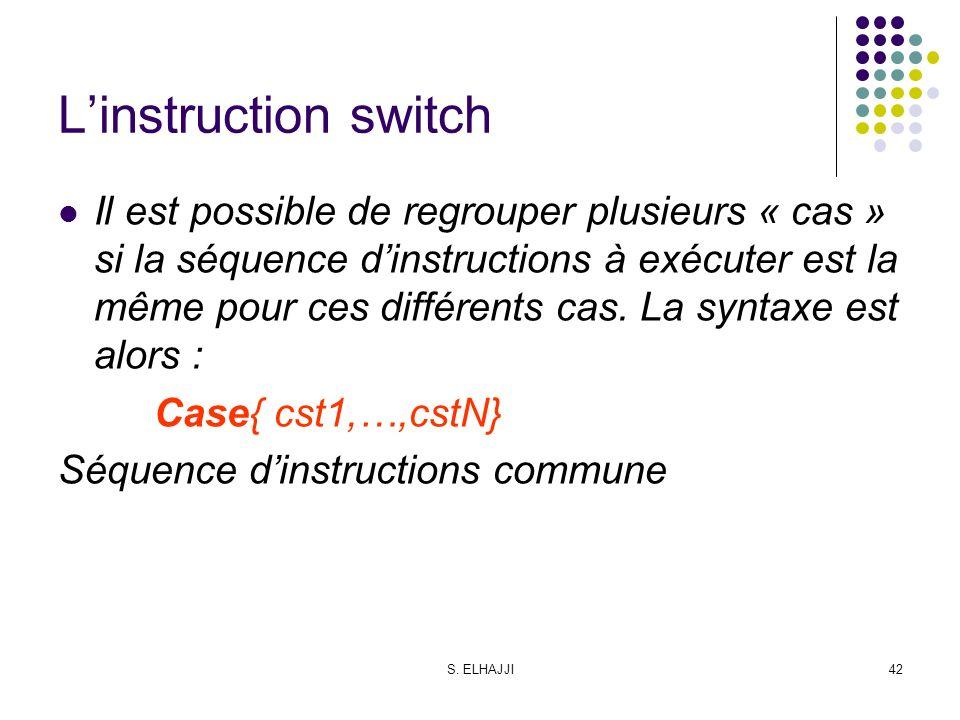 S. ELHAJJI42 Linstruction switch Il est possible de regrouper plusieurs « cas » si la séquence dinstructions à exécuter est la même pour ces différent