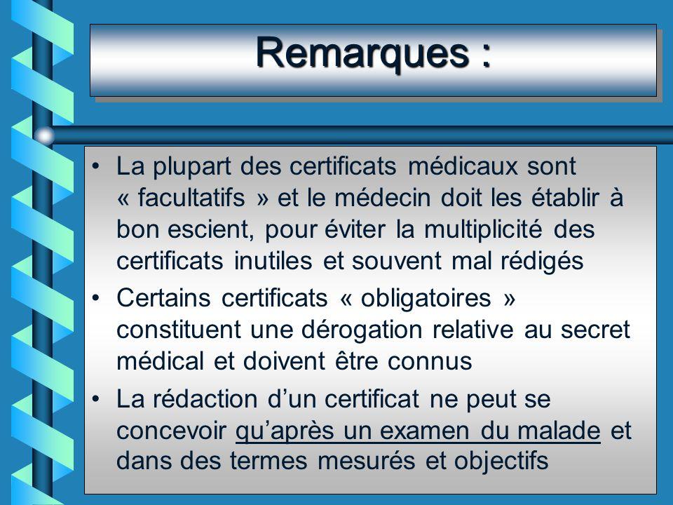 Remarques : La plupart des certificats médicaux sont « facultatifs » et le médecin doit les établir à bon escient, pour éviter la multiplicité des certificats inutiles et souvent mal rédigés Certains certificats « obligatoires » constituent une dérogation relative au secret médical et doivent être connus La rédaction dun certificat ne peut se concevoir quaprès un examen du malade et dans des termes mesurés et objectifs