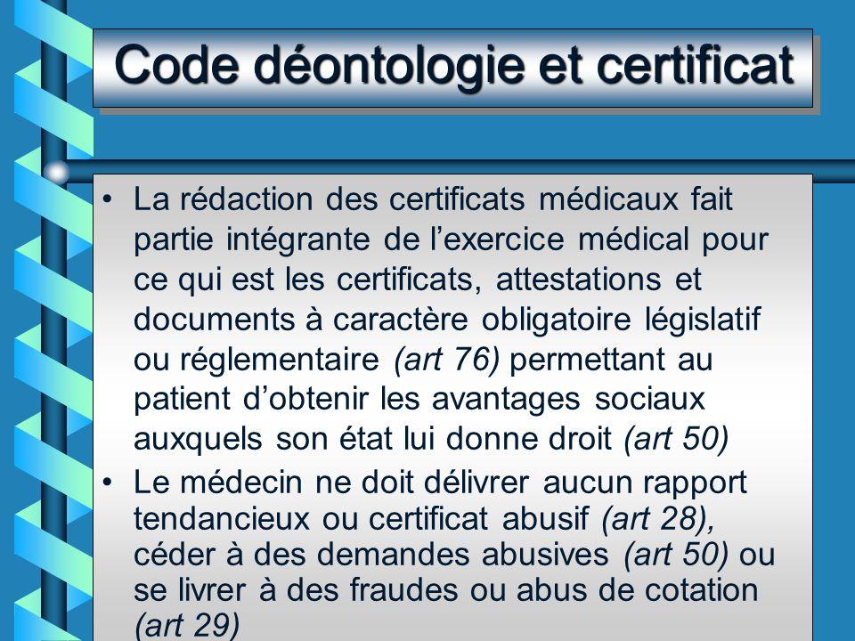 Code déontologie et certificat La rédaction des certificats médicaux fait partie intégrante de lexercice médical pour ce qui est les certificats, attestations et documents à caractère obligatoire législatif ou réglementaire (art 76) permettant au patient dobtenir les avantages sociaux auxquels son état lui donne droit (art 50) Le médecin ne doit délivrer aucun rapport tendancieux ou certificat abusif (art 28), céder à des demandes abusives (art 50) ou se livrer à des fraudes ou abus de cotation (art 29)