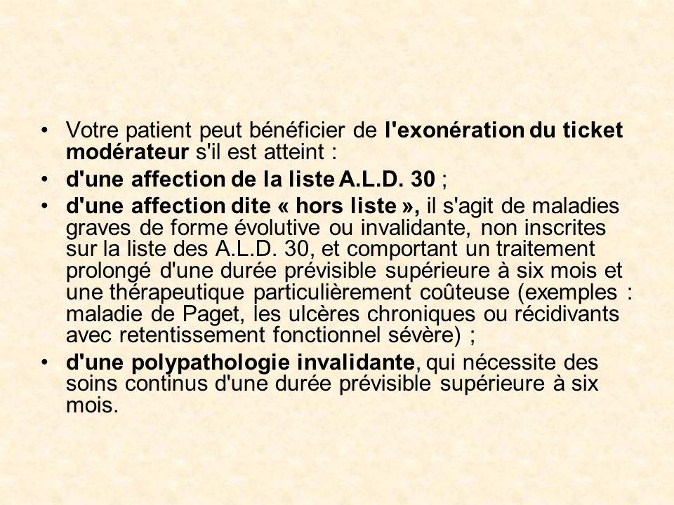 Votre patient peut bénéficier de l'exonération du ticket modérateur s'il est atteint : d'une affection de la liste A.L.D. 30 ; d'une affection dite «