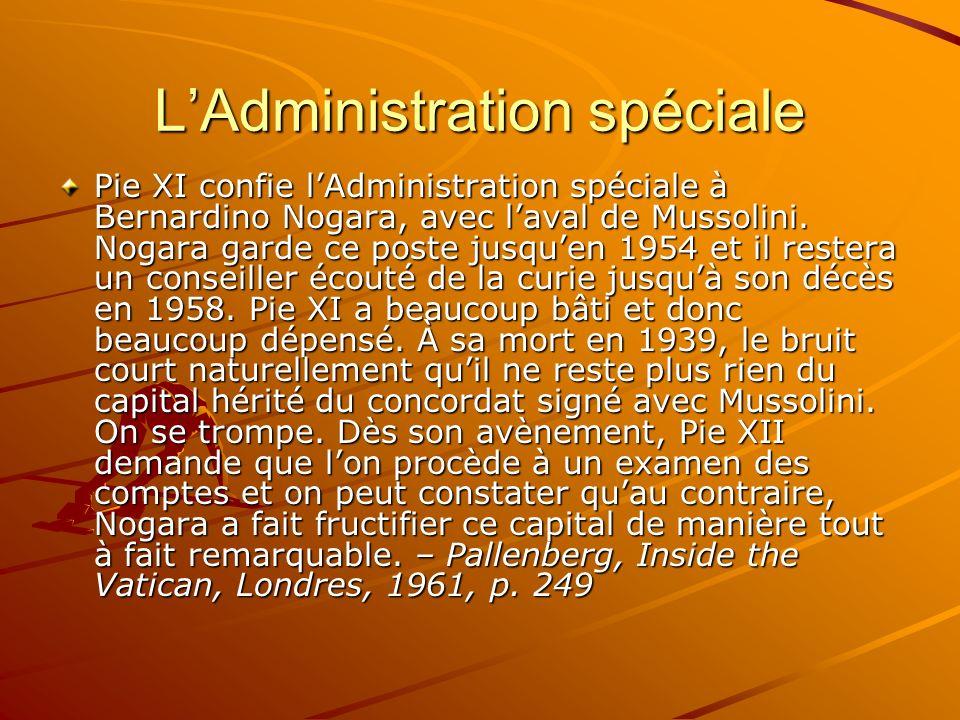 LAdministration spéciale Pie XI confie lAdministration spéciale à Bernardino Nogara, avec laval de Mussolini. Nogara garde ce poste jusquen 1954 et il