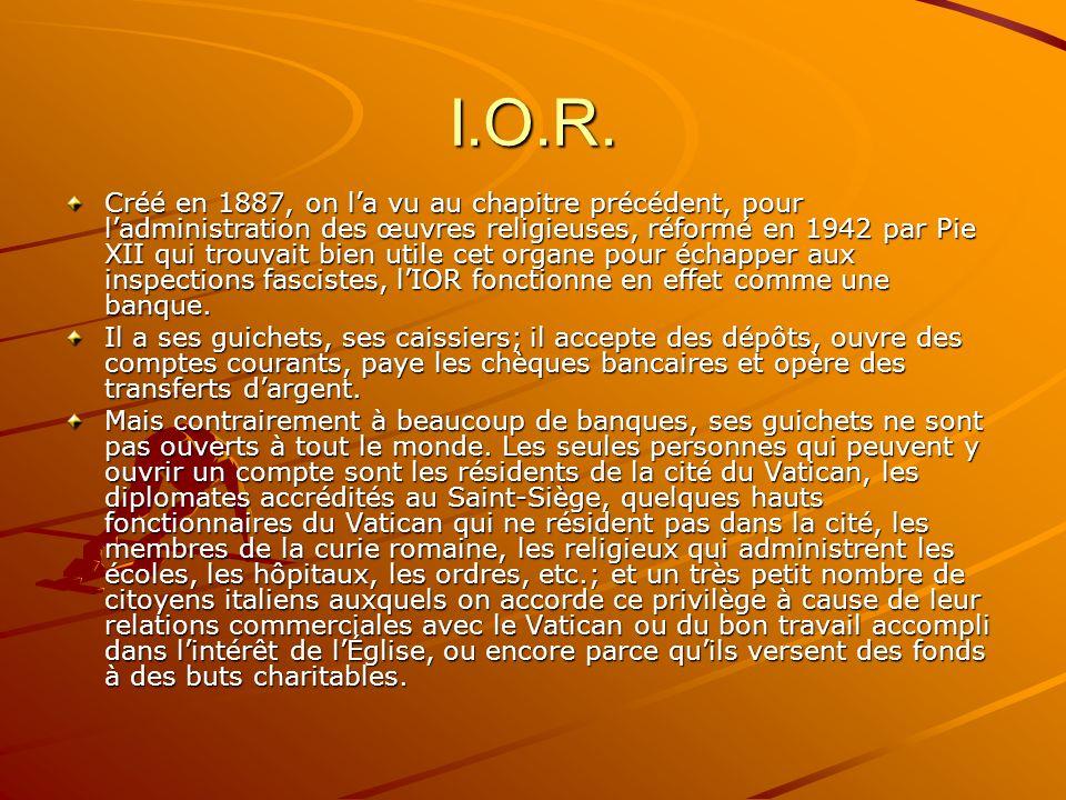 I.O.R. Créé en 1887, on la vu au chapitre précédent, pour ladministration des œuvres religieuses, réformé en 1942 par Pie XII qui trouvait bien utile