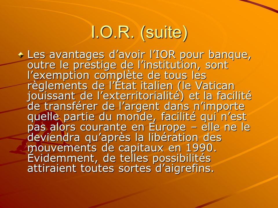 I.O.R. (suite) Les avantages davoir lIOR pour banque, outre le prestige de linstitution, sont lexemption complète de tous les règlements de lÉtat ital