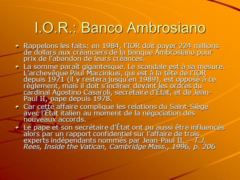 I.O.R.: Banco Ambrosiano Rappelons les faits: en 1984, lIOR doit payer 224 millions de dollars aux créanciers de la banque Ambrosiano pour prix de lab