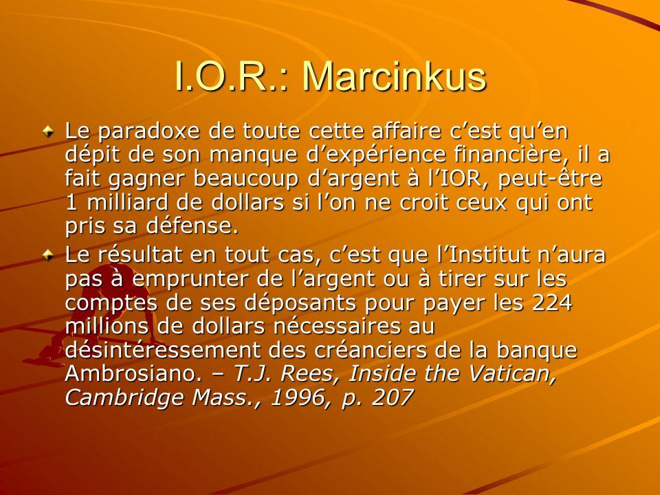 I.O.R.: Marcinkus Le paradoxe de toute cette affaire cest quen dépit de son manque dexpérience financière, il a fait gagner beaucoup dargent à lIOR, p