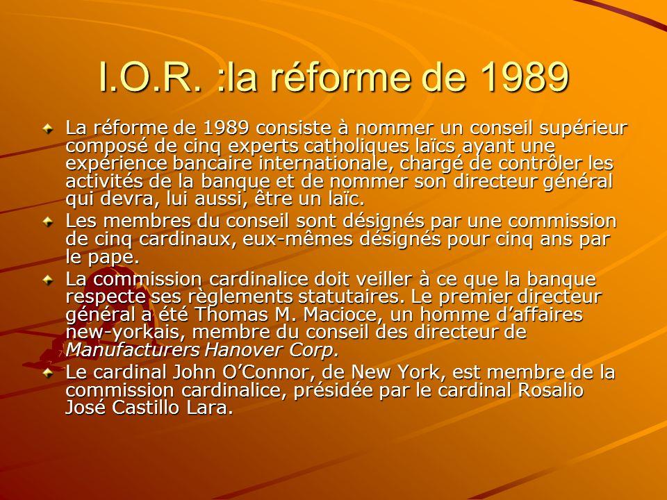 I.O.R. :la réforme de 1989 La réforme de 1989 consiste à nommer un conseil supérieur composé de cinq experts catholiques laïcs ayant une expérience ba