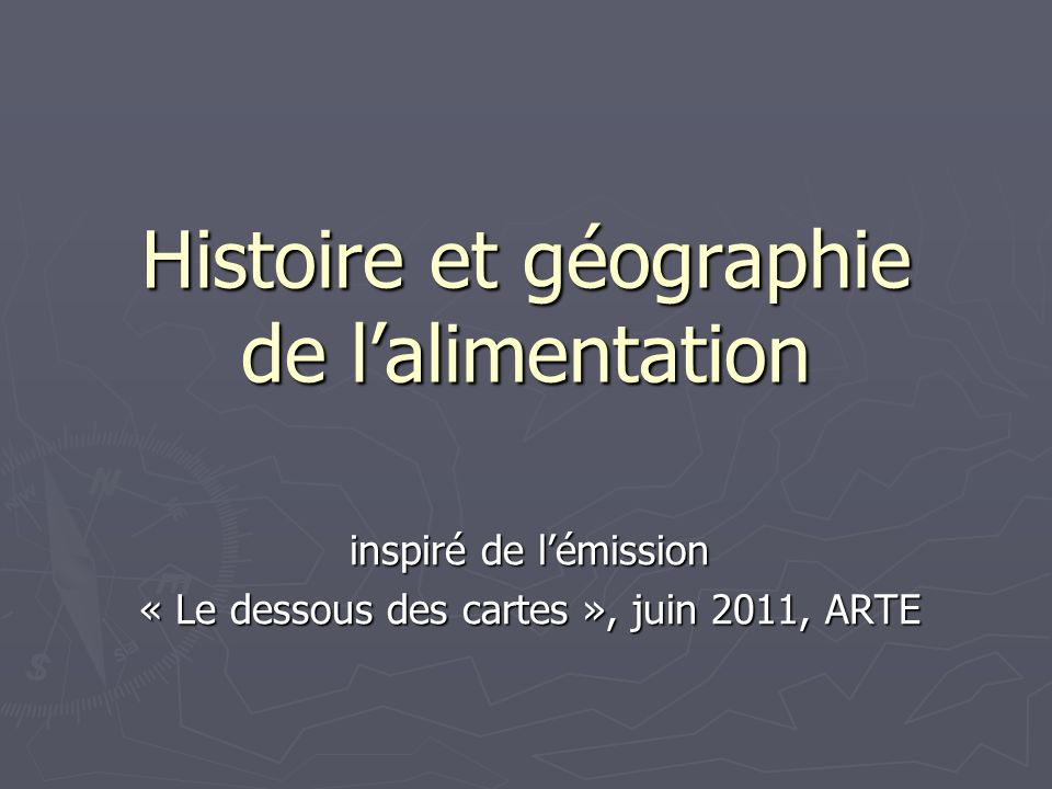 Histoire et géographie de lalimentation inspiré de lémission « Le dessous des cartes », juin 2011, ARTE
