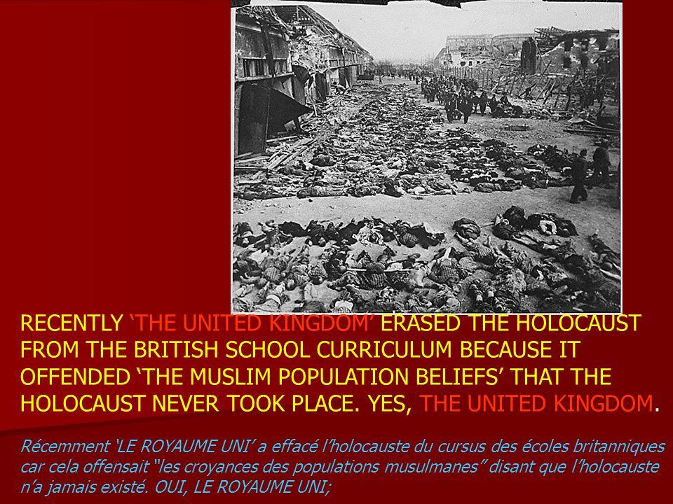 RECENTLY THE UNITED KINGDOM ERASED THE HOLOCAUST FROM THE BRITISH SCHOOL CURRICULUM BECAUSE IT OFFENDED THE MUSLIM POPULATION BELIEFS THAT THE HOLOCAU